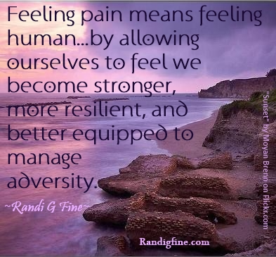 Feeling Pain Means Feeling Human By Allowing Ourselves To Feel We Become Stronger, More Resilient, And Better Equipped To Manage Adversity. - Randi G Fine