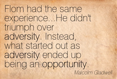 Flom Had The Same Experience…He Didn't Triumph Over Adversity. Instead, What Started Out As Adversity Ended Up Being An Opportunity. - Malcolm Gladwell