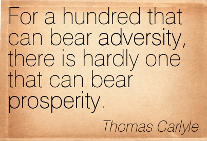 For A Hundred That Can Bear Adversity, There Is Hardly One That Can Bear Prosperity. - Thomas Carlyle