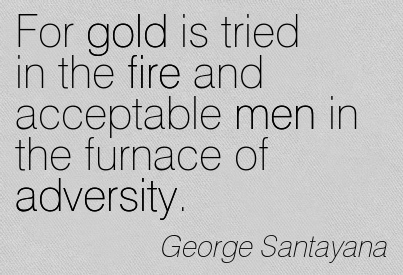 For Gold Is Tried In The Fire And Acceptable Men In The Furnace Of Adversity. - George Santayana
