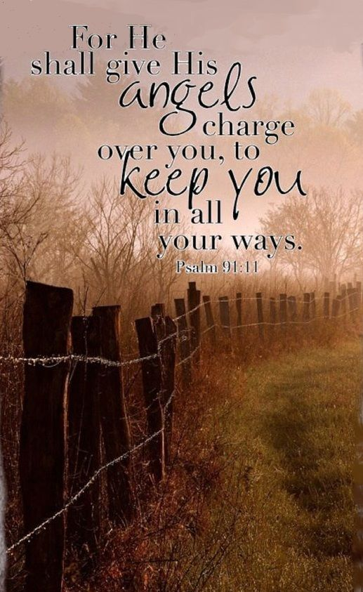 For He Shall Give His Angels Charge Over You,  To Keep You, In All Your Ways.
