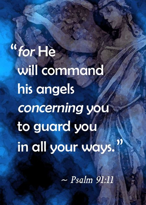 """ For He Will Command His Angels Concerning You To Guard You In All Your Ways. """