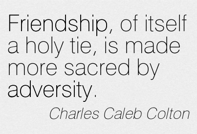 Friendship, Of Itself A Holy Tie, Is Made More Sacred By Adversity. - Charles Caleb Colton