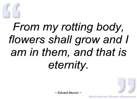 """ From My Rotting Body, Flowers Shall Grow And I Am In Them And That Is Eternity "" - Edvard Munch"