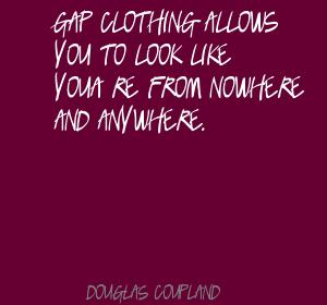 Gap Clothing Allows You To Look Like You're From Nowhere And Anywhere. - Douglas Coupland