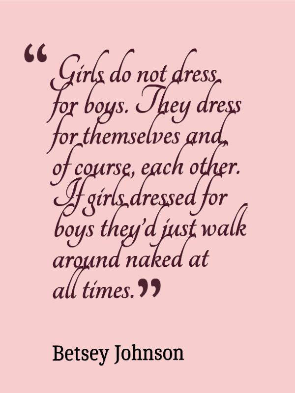 """"""" Girls Do Not Dress For Boys. They Dress For Themselves And Of Course, Each Other. If Girls, Dressed For Boys They'd Just Walk Around Naked At All Times """" - Betsey Johnson ~ Clothing Quotes"""