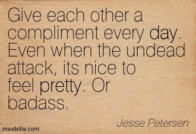 Give Each Other a Compliment Every Day. Even When The Undead Attack, Its Nice To Feel Pretty, Or Badass