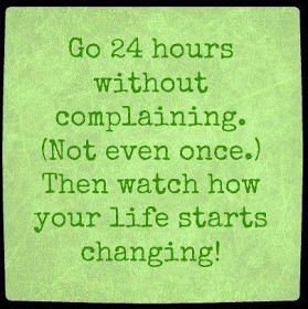 Go 24 Hours Complaining. ( Not Even Once.) Then Watch How Your Life Starts Changing.