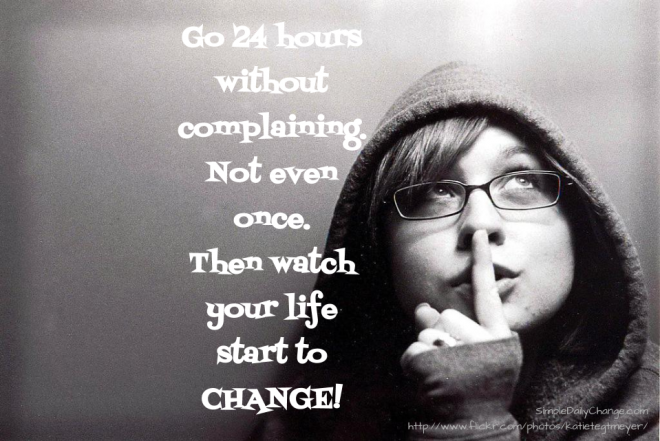 Go 24 Hours Without Complaining. Not Even Once. Then Watch Your Life Start To Change.