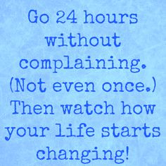 Go 24 Hours Without Complaining. Then Watch How Your Life Starts Changing.