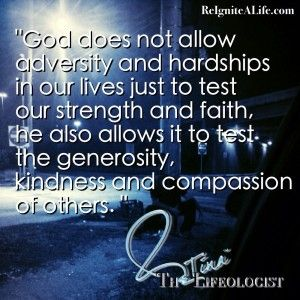 """ God Does Not Allow Adversity And Hardships In Our Lives Just To Test Our Strength  And Faith, He Also Allows It To Test. The Generosity, Kindness And Compassion Of Others """