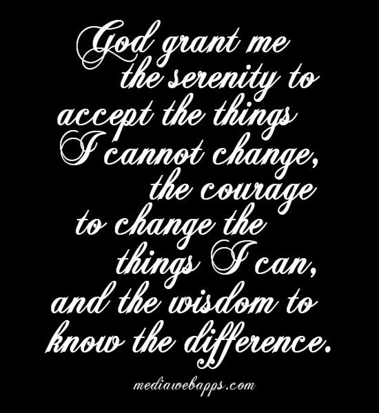 God Grant Me The Serenity To Accept The Things I Cannot Change, The Courage To Change The Things I Can, And The Wisdom To Know The Difference.