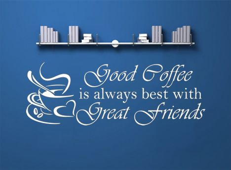 Good Coffee Is Always Best With Great Friends.