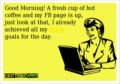 Good Morning, A Fresh Cup Of Hot Coffee And My FB Page Is Up, Just Look At That, I Already Achieved All My Goals For The Day.