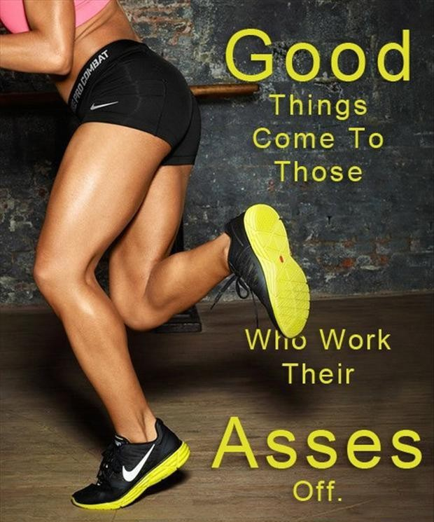 Good Things Come To Those Who Work Their Asses Off. ~ Body Quotes