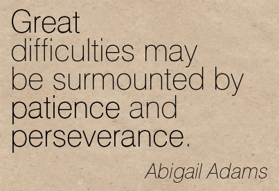 Great Difficulties May Be Surmounted By Patience And Perseverance. - Abigail Adams ~ Adversity Quotes