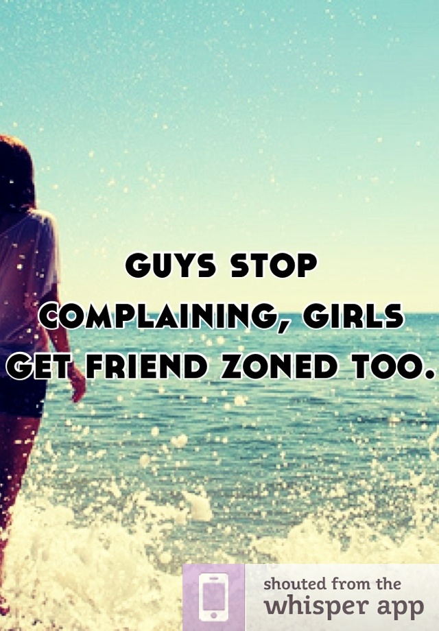 Guys Stop Complaining, Girls Get Friend Zoned Too.