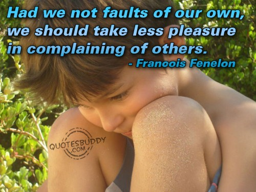 Had We Not Faults Of Our Own, We Should Take Less Pleasure In Complaining Of Others. - Francois Fenelon