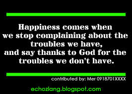 Happiness Comes When We Stop Complaining About The Troubles We Have, And Say Thanks For The Troubles We Don't Have.