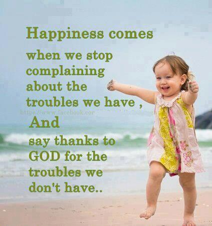Happiness Comes When We Stop Complaining About The Troubles We Have And Say Thanks To God For The Troubles We Don't Have.
