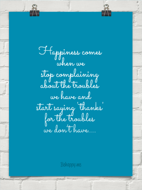 Happiness Comes When We Stop Complaining About The Troubles We Have And Start Saying 'Thanks' For The Troubles We Don't Have.