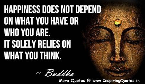 Happiness Does Not Depend On What You Have Or Who You Are. It Solely Relies On What You Think. - Buddha