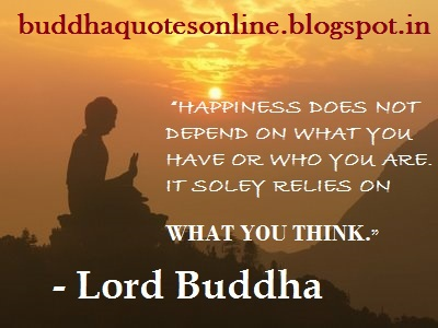 "Happiness Does Not Depend On What You Have Or Who You Are. It Soley Relies On What You Think "" - Lord Buddha"