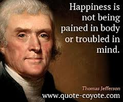 Happiness Is Not Being Pained In Body Or Troubled In Mind.  - Thomas Jefferson