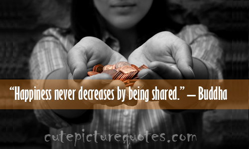 """"""" Happiness Never Decreases By Being Shared """" - Buddha"""