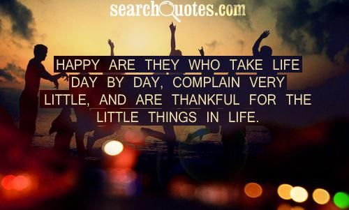 Happy Are They Who Take Life Day By Day, Complain Very Little, And Are Thankful For The Little Things In Life.