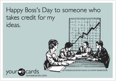 Happy Boss's Day. To Someone Who Takes Credit For My Ideas.