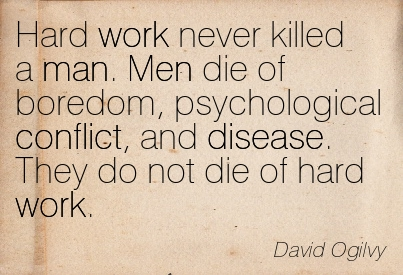Hard Work Never Killed A Man. Men Die Of Boredom, Psychological Conflict, And Disease. They Do Not Die Of Hard Work. - David Ogilvy