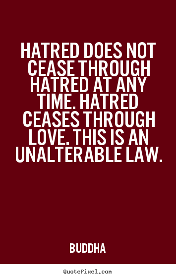 Hatred Does Not Cease Through Hatred At Any Time. Hatred Ceases Through Love. This Is An Unalterable Law. - Buddha