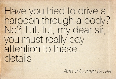 Have You Tried To Drive A Harpoon Through A Body, Not, Tut, Tut, My Dear Sir, You Must Really Pay Attention To These Details. - Arthur Conan Doyle