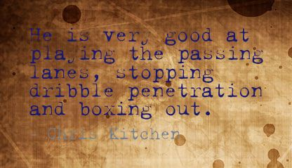 He Is Very Good At Playing The Passing Lanes, Stopping Dribble Penetration And Boxing Out.  - Chris Kitchen