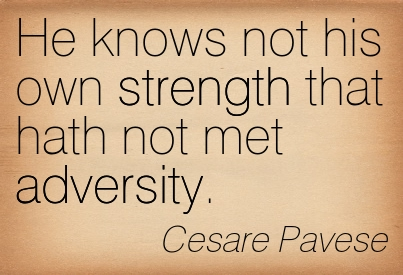 He Knows Not His Own Strength That Hath Not Met Adversity