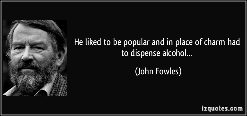 He Liked To Be Popular And In Place Of Charm Had To Dispense Alcohol. - John Fowles