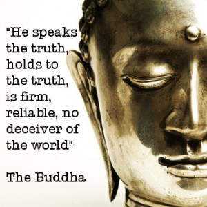 """"""" He Speaks The Truth, Holds To The Truth, Is Firm, Reliable, No Deceiver Of The World """" - The Buddha"""