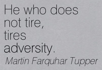 He Who Does Not Tire, Tires Adversity. - Martin Farquhar Tupper