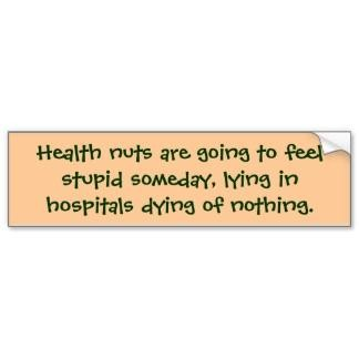 Health Nuts Are Going To Feel Stupid Someday, Lying In Hospitals Dying Of Nothing. ~ Body Quotes