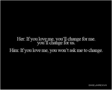 Her, If You Love Me, You'll Change For Me. You'll Change For Us. Him, If You Love Me, You Won't Ask Me To Change.