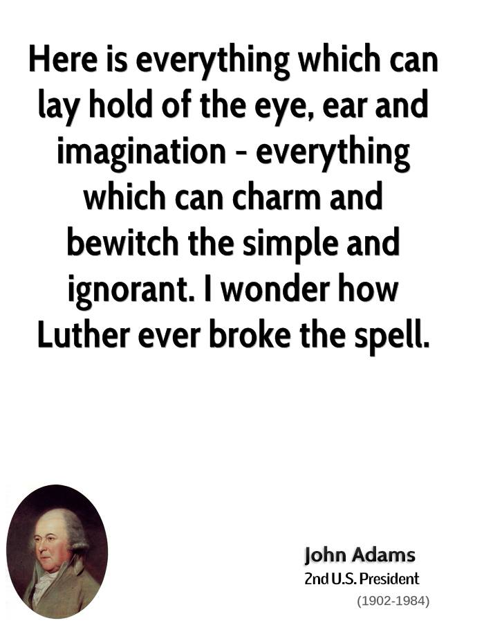 Here Is Everything Which Can Lay Hold Of The Eye, Ear And Imagination-Everything Which Can Charm And Bewitch The Simple And Ignorant. I Wonder How Luther Ever Broke The Sepll. - John Adams