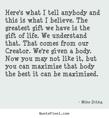 Here's What I Tell Anybody And This Is What I Believe. The Greatest Gift We Have Is The Gift Of Life. We Understand  That. That Comes From Our Creator. We're Given a Body… - Mike Ditka