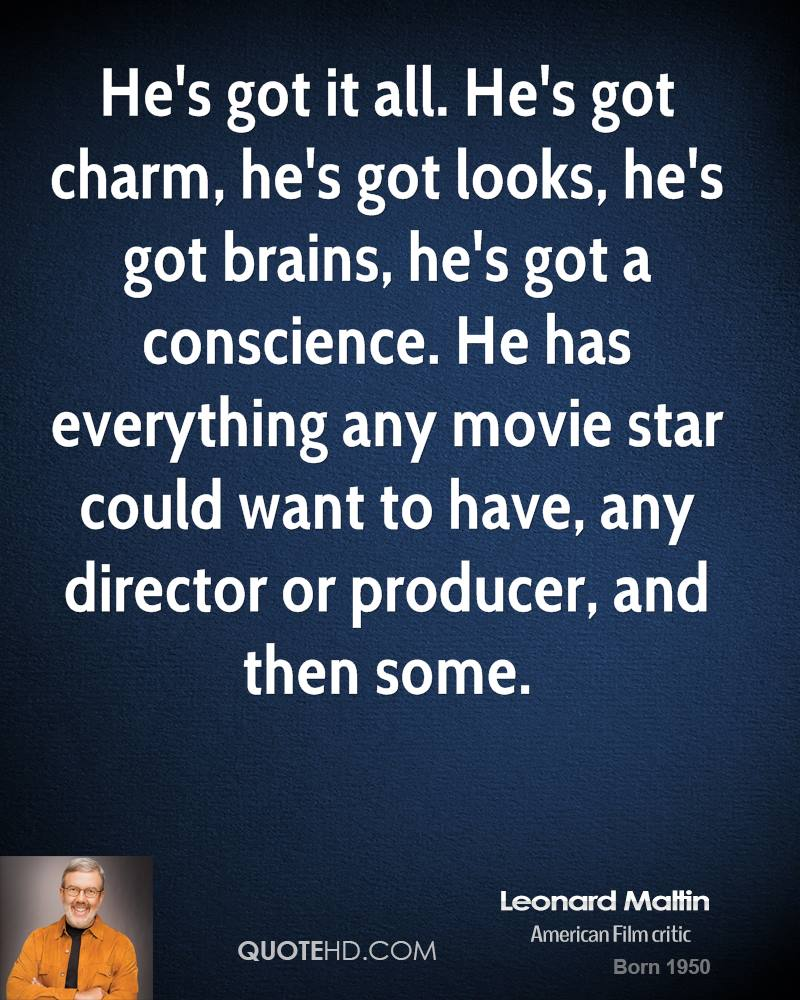 He's Got It All. He's Got Charm, He's Got Looks. He's Got Brains, He's Got A Conscience. He Has Everything Any Movie Star Could Want To Have,  Any Director Or Producer, And  Then Some. - Leonard Maltin