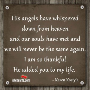 His Angels Have Whispered Down From Heaven And Our Souls Have Met And We Will Never Be The Same Again. I Am So Thankful He Added You To My Life. - Karen Kostyla