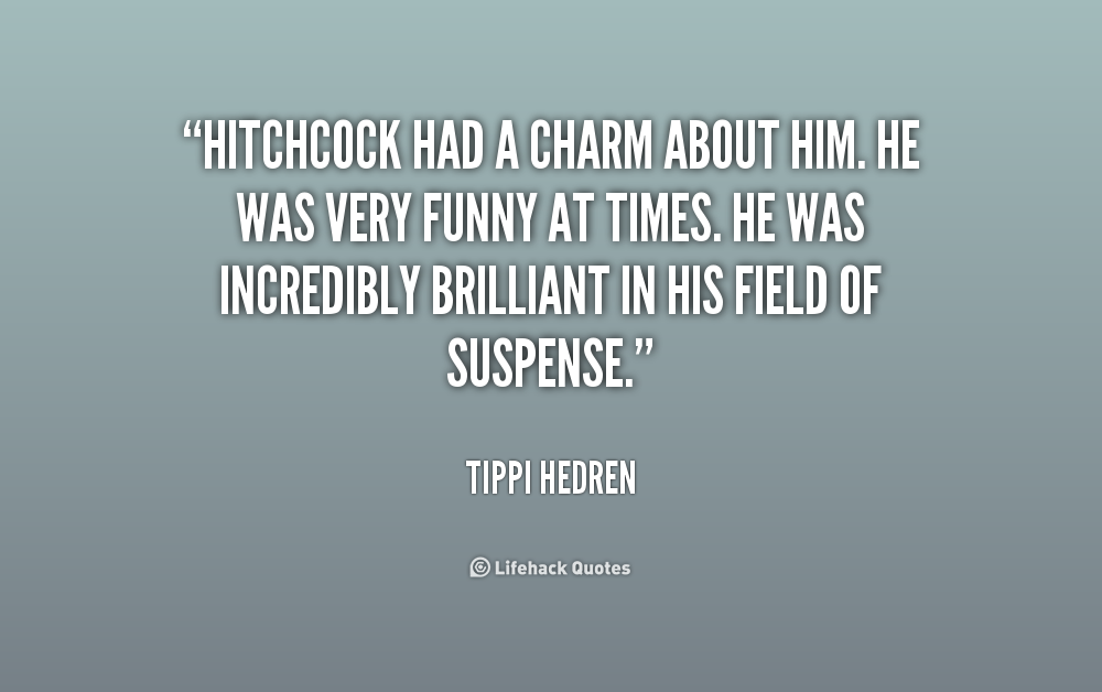 """"""" Hitchcock Had A Charm About Him. He Was Very Funny At Times. He Was Incredibly Brilliant In  His Field Of Suspense """" - Tippi Hedren"""