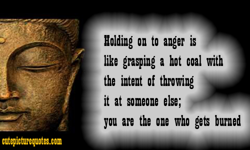 Holding On To Anger is Like Grasping A Hot Coal With The Intent Of Throwing It At Someone Else, You Are The One Who Gets Burned. ~ Buddhist Quote