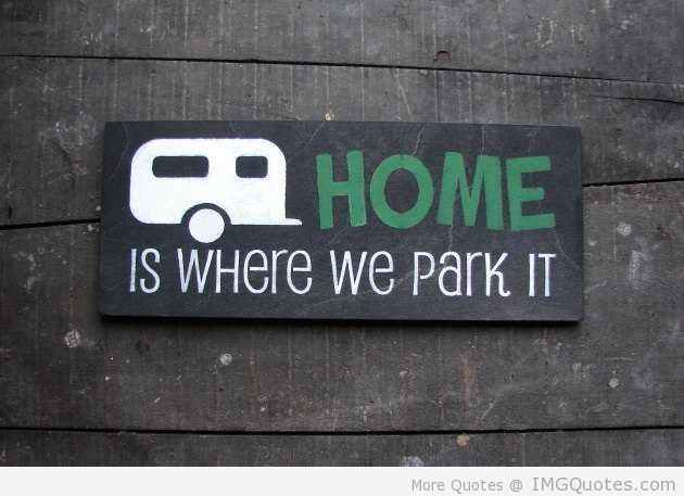 Home Is Where We Park It. ~ Camping Quote