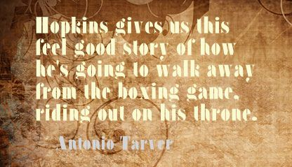 Hopkins Gives Us This Feel Good Story Of How He's Going To Walk Away From The Boxing Game, Riding Out On This Throne. - Antonio Tarver