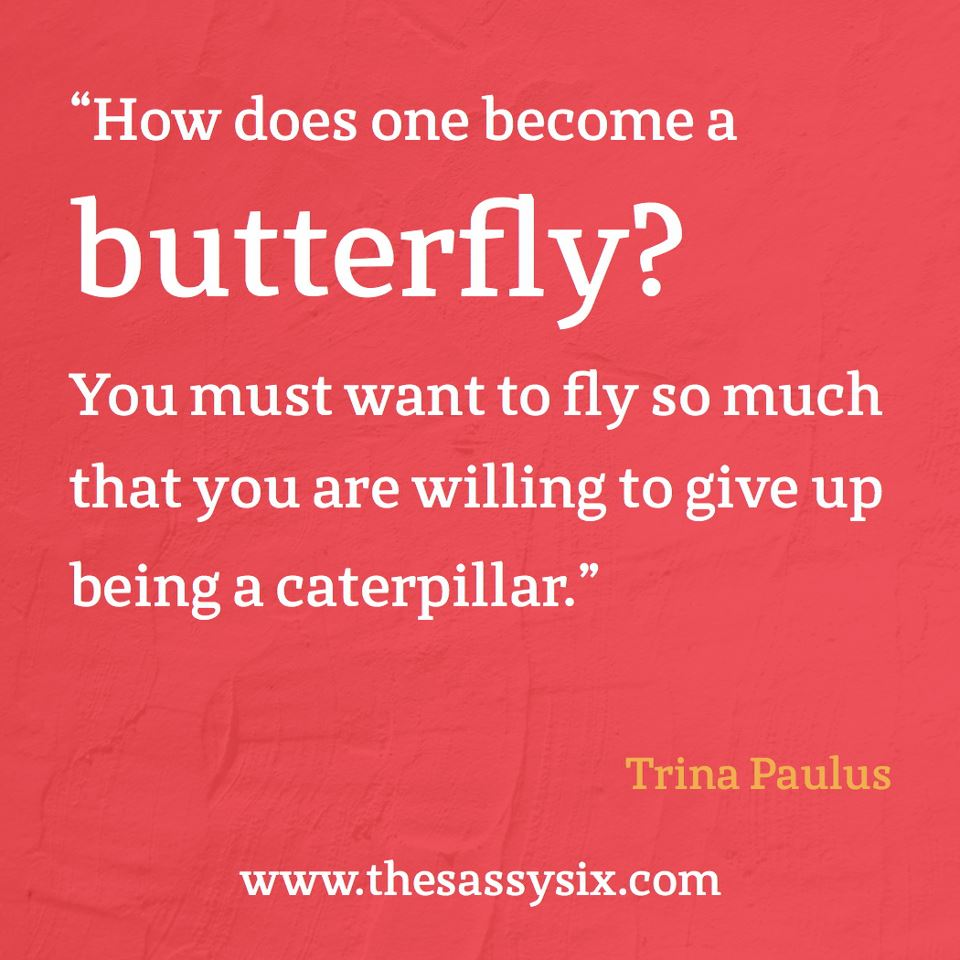 """ How Does One Become A Butterfly, You Must Want To Fly So Much That You Are Willing To Give Up Being A Caterpillar "" - Trina Paulus"